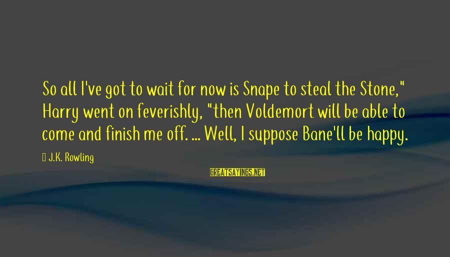 """You Will Be Happy Without Me Sayings By J.K. Rowling: So all I've got to wait for now is Snape to steal the Stone,"""" Harry"""
