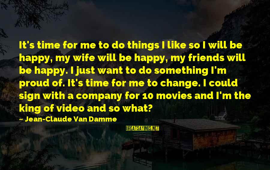 You Will Be Happy Without Me Sayings By Jean-Claude Van Damme: It's time for me to do things I like so I will be happy, my