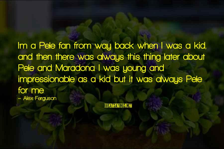 Young And Impressionable Sayings By Alex Ferguson: I'm a Pele fan from way back when I was a kid, and then there