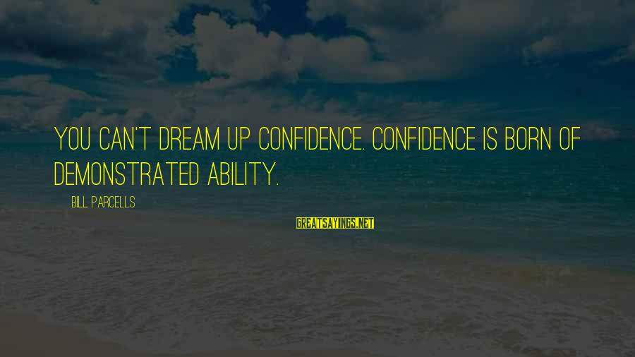 Young And Impressionable Sayings By Bill Parcells: You can't dream up confidence. Confidence is born of demonstrated ability.