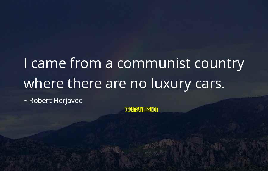 Young And Impressionable Sayings By Robert Herjavec: I came from a communist country where there are no luxury cars.