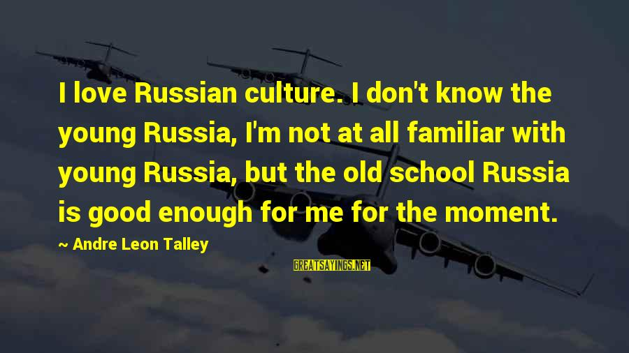Young But Old Sayings By Andre Leon Talley: I love Russian culture. I don't know the young Russia, I'm not at all familiar