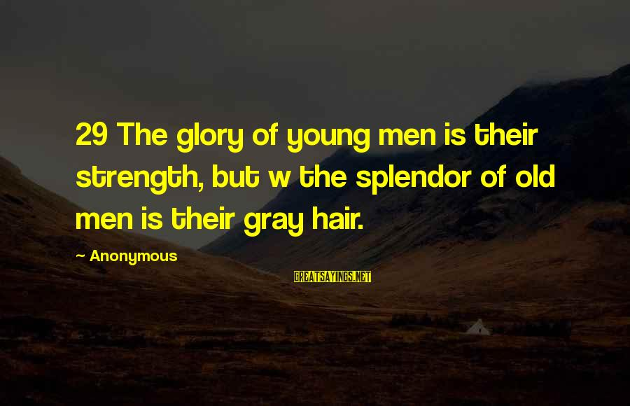 Young But Old Sayings By Anonymous: 29 The glory of young men is their strength, but w the splendor of old