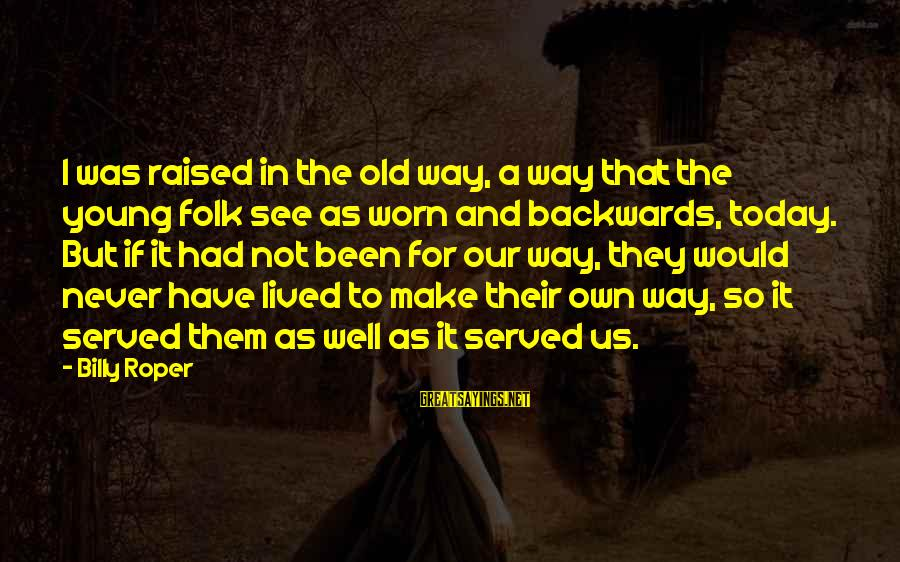 Young But Old Sayings By Billy Roper: I was raised in the old way, a way that the young folk see as