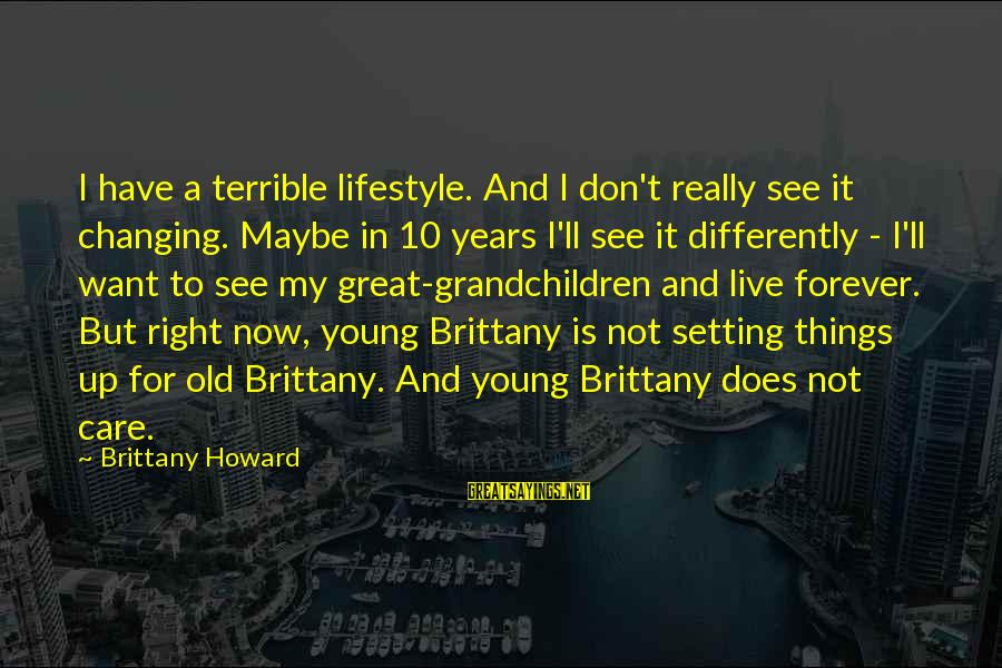 Young But Old Sayings By Brittany Howard: I have a terrible lifestyle. And I don't really see it changing. Maybe in 10