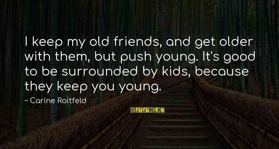 Young But Old Sayings By Carine Roitfeld: I keep my old friends, and get older with them, but push young. It's good