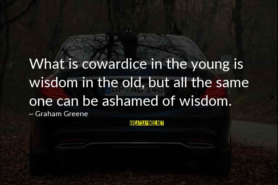 Young But Old Sayings By Graham Greene: What is cowardice in the young is wisdom in the old, but all the same