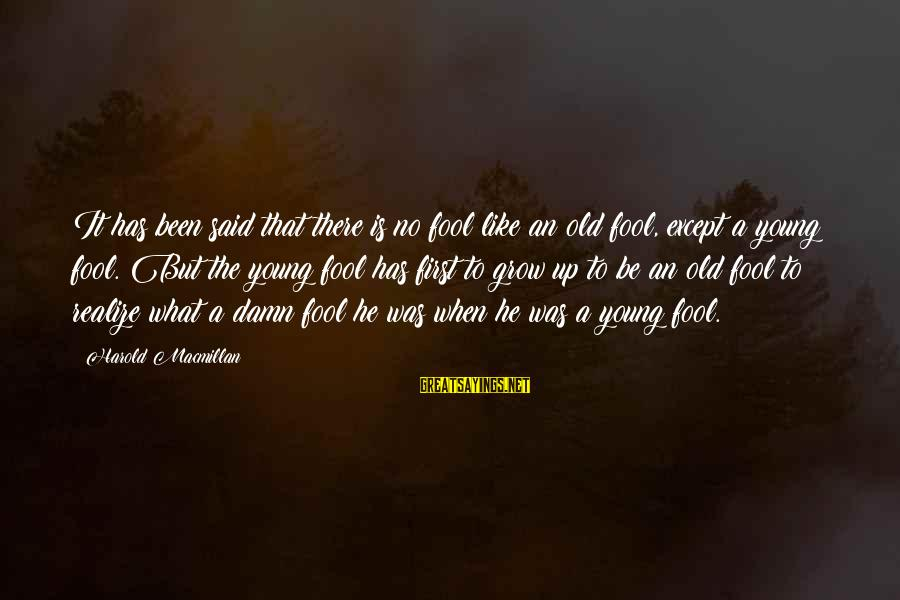 Young But Old Sayings By Harold Macmillan: It has been said that there is no fool like an old fool, except a