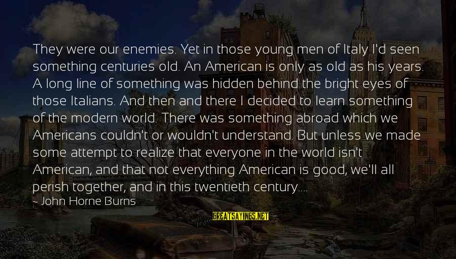 Young But Old Sayings By John Horne Burns: They were our enemies. Yet in those young men of Italy I'd seen something centuries