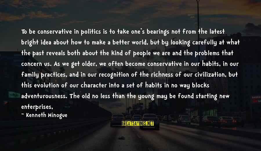 Young But Old Sayings By Kenneth Minogue: To be conservative in politics is to take one's bearings not from the latest bright