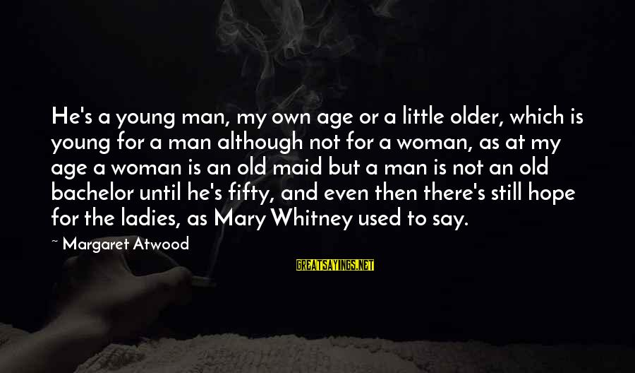 Young But Old Sayings By Margaret Atwood: He's a young man, my own age or a little older, which is young for