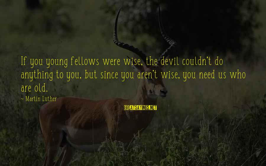 Young But Old Sayings By Martin Luther: If you young fellows were wise, the devil couldn't do anything to you, but since