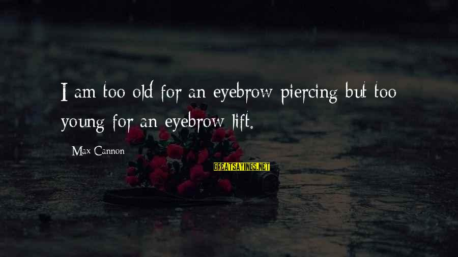 Young But Old Sayings By Max Cannon: I am too old for an eyebrow piercing but too young for an eyebrow lift.