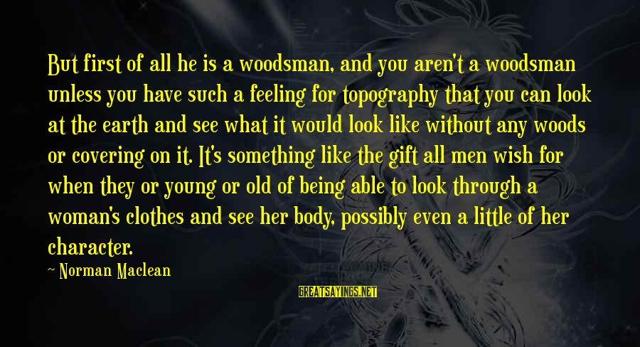 Young But Old Sayings By Norman Maclean: But first of all he is a woodsman, and you aren't a woodsman unless you