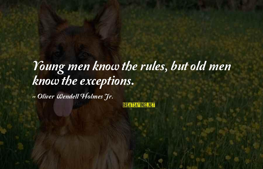 Young But Old Sayings By Oliver Wendell Holmes Jr.: Young men know the rules, but old men know the exceptions.