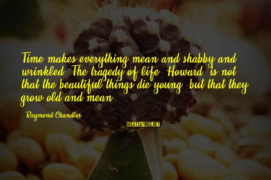 Young But Old Sayings By Raymond Chandler: Time makes everything mean and shabby and wrinkled. The tragedy of life, Howard, is not