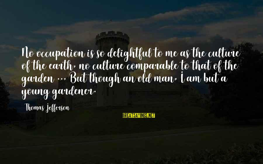 Young But Old Sayings By Thomas Jefferson: No occupation is so delightful to me as the culture of the earth, no culture