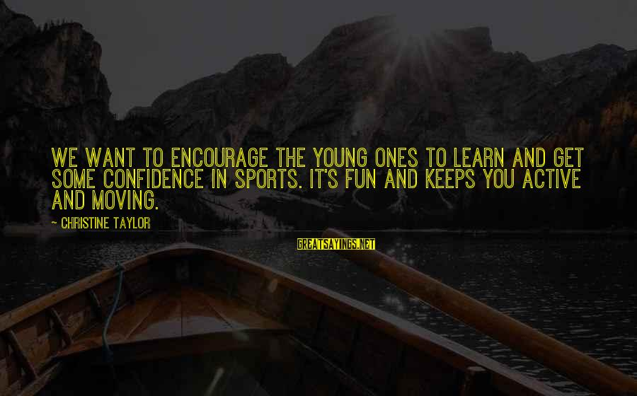 Young Ones Sayings By Christine Taylor: We want to encourage the young ones to learn and get some confidence in sports.