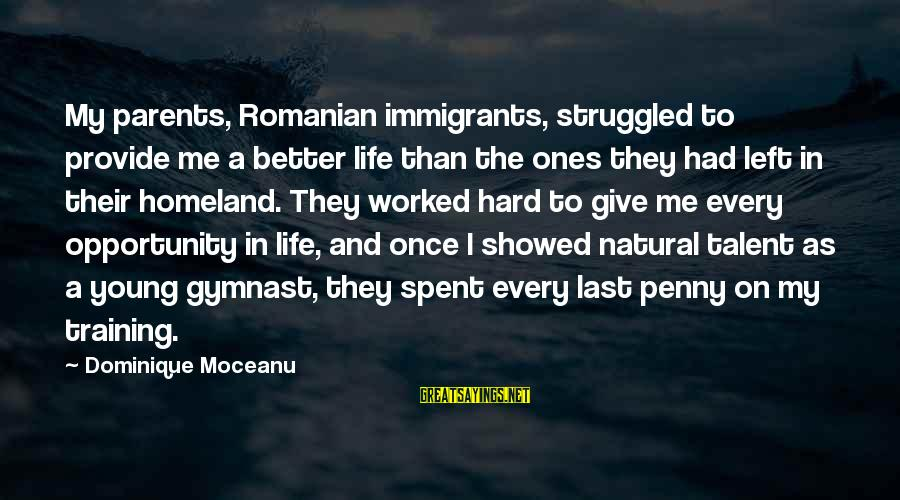 Young Ones Sayings By Dominique Moceanu: My parents, Romanian immigrants, struggled to provide me a better life than the ones they