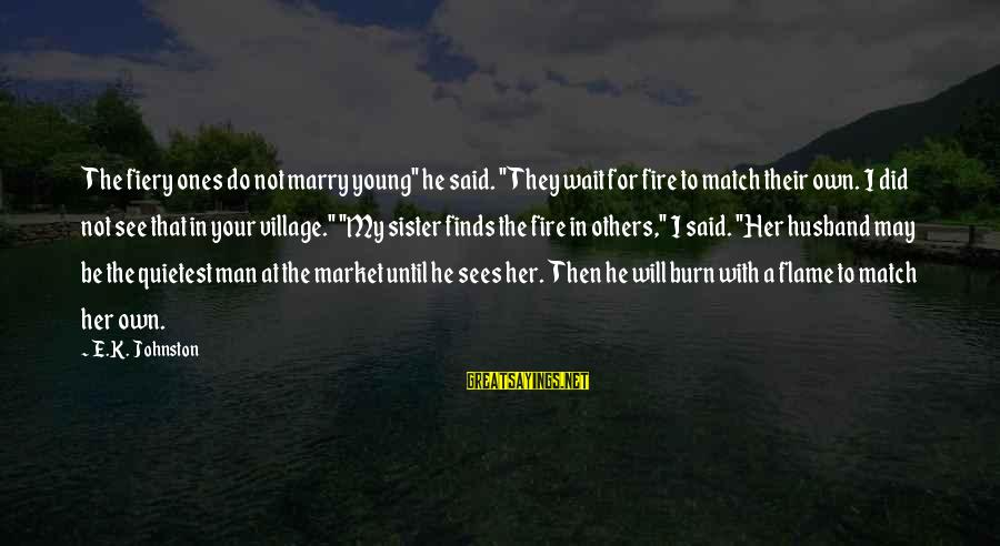 "Young Ones Sayings By E.K. Johnston: The fiery ones do not marry young"" he said. ""They wait for fire to match"
