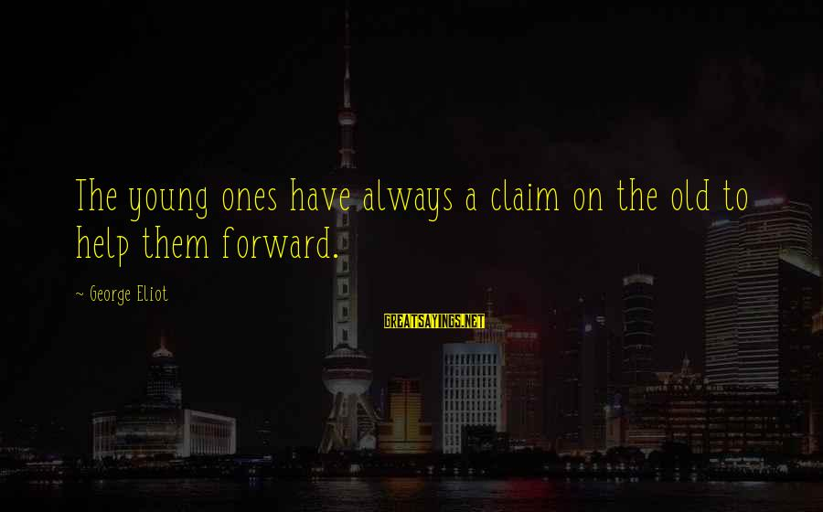 Young Ones Sayings By George Eliot: The young ones have always a claim on the old to help them forward.