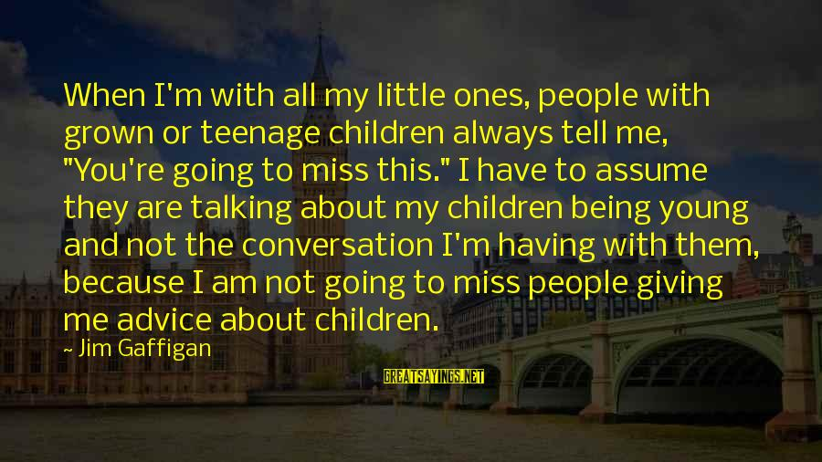 Young Ones Sayings By Jim Gaffigan: When I'm with all my little ones, people with grown or teenage children always tell