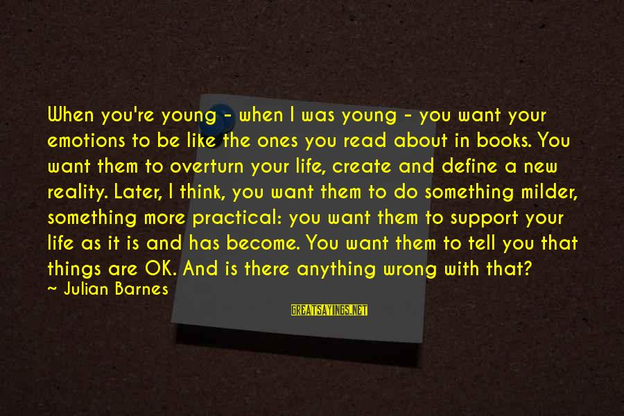 Young Ones Sayings By Julian Barnes: When you're young - when I was young - you want your emotions to be