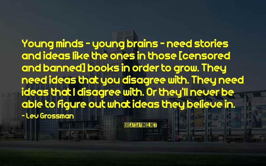 Young Ones Sayings By Lev Grossman: Young minds - young brains - need stories and ideas like the ones in those