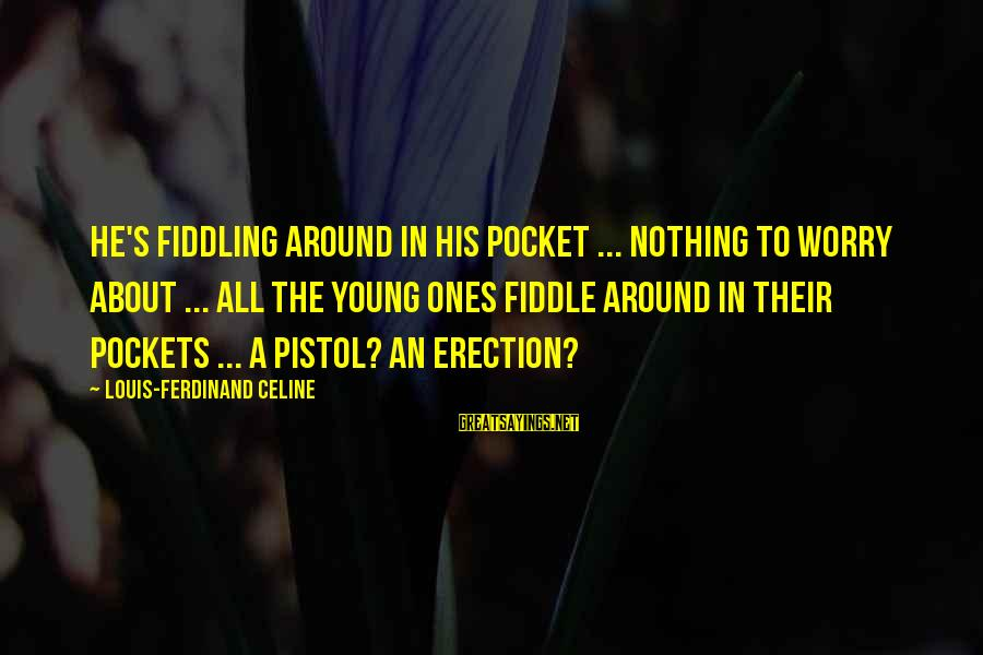Young Ones Sayings By Louis-Ferdinand Celine: He's fiddling around in his pocket ... nothing to worry about ... all the young