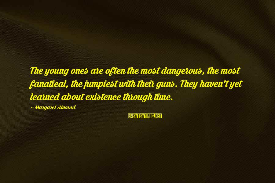 Young Ones Sayings By Margaret Atwood: The young ones are often the most dangerous, the most fanatical, the jumpiest with their