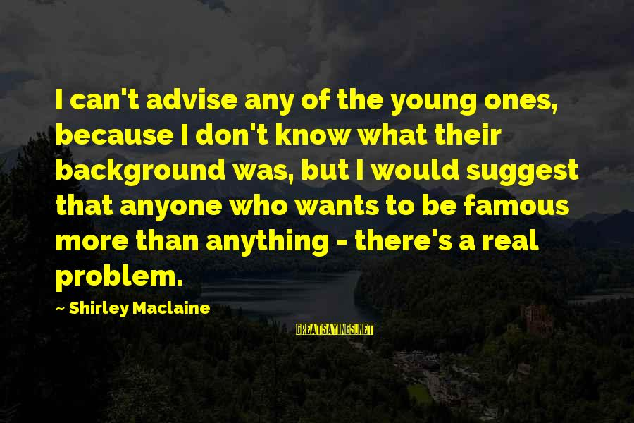 Young Ones Sayings By Shirley Maclaine: I can't advise any of the young ones, because I don't know what their background