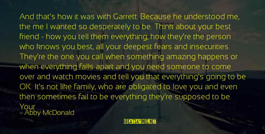 Your Chosen Family Sayings By Abby McDonald: And that's how it was with Garrett. Because he understood me, the me I wanted