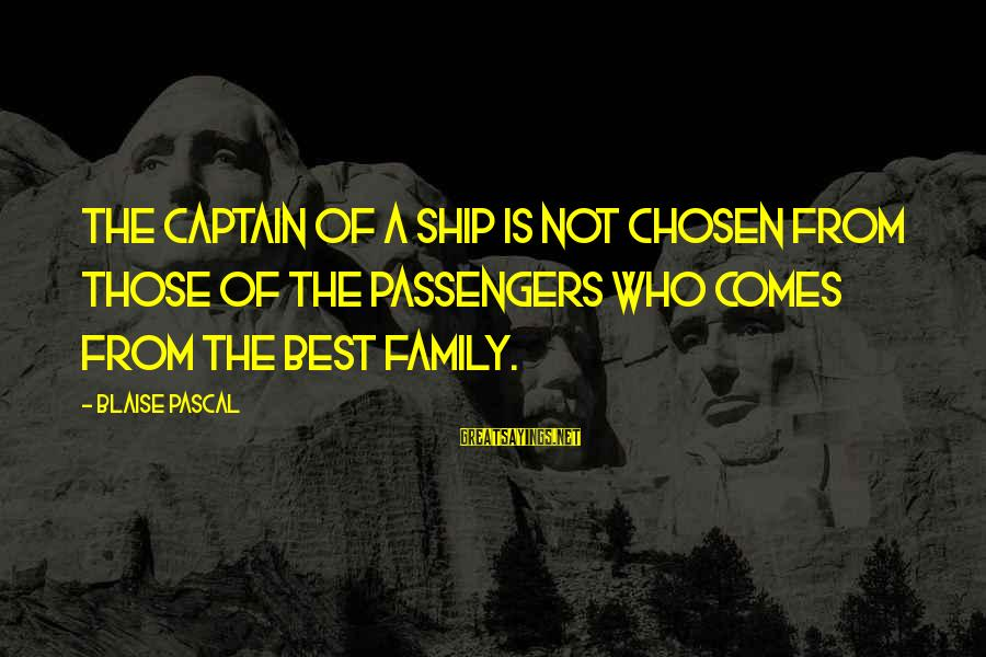 Your Chosen Family Sayings By Blaise Pascal: The captain of a ship is not chosen from those of the passengers who comes