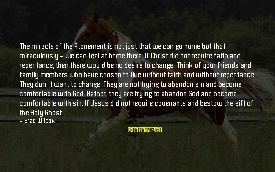 Your Chosen Family Sayings By Brad Wilcox: The miracle of the Atonement is not just that we can go home but that