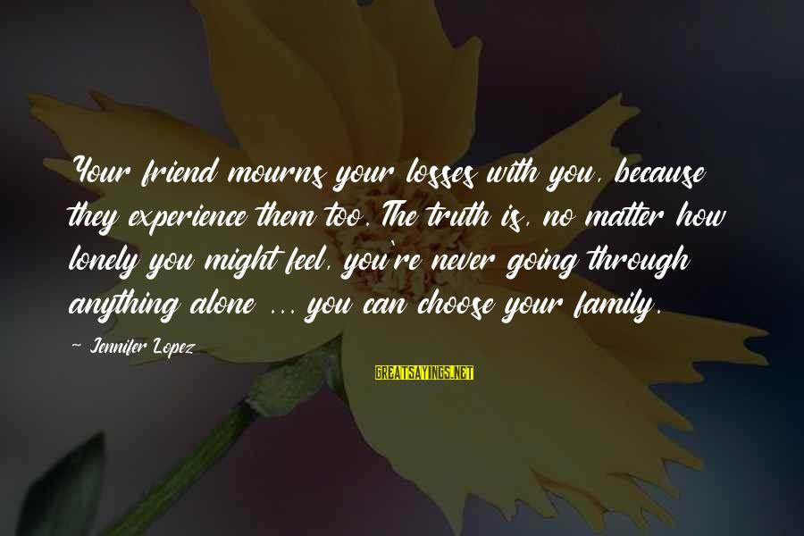 Your Chosen Family Sayings By Jennifer Lopez: Your friend mourns your losses with you, because they experience them too. The truth is,