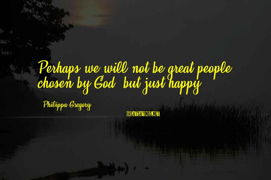 Your Chosen Family Sayings By Philippa Gregory: Perhaps we will not be great people, chosen by God, but just happy.