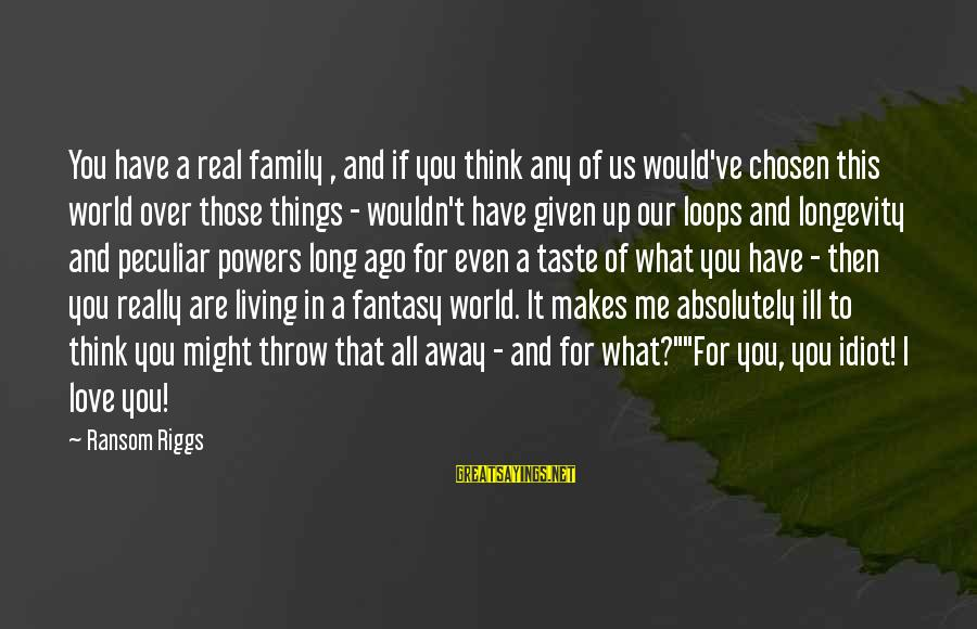 Your Chosen Family Sayings By Ransom Riggs: You have a real family , and if you think any of us would've chosen