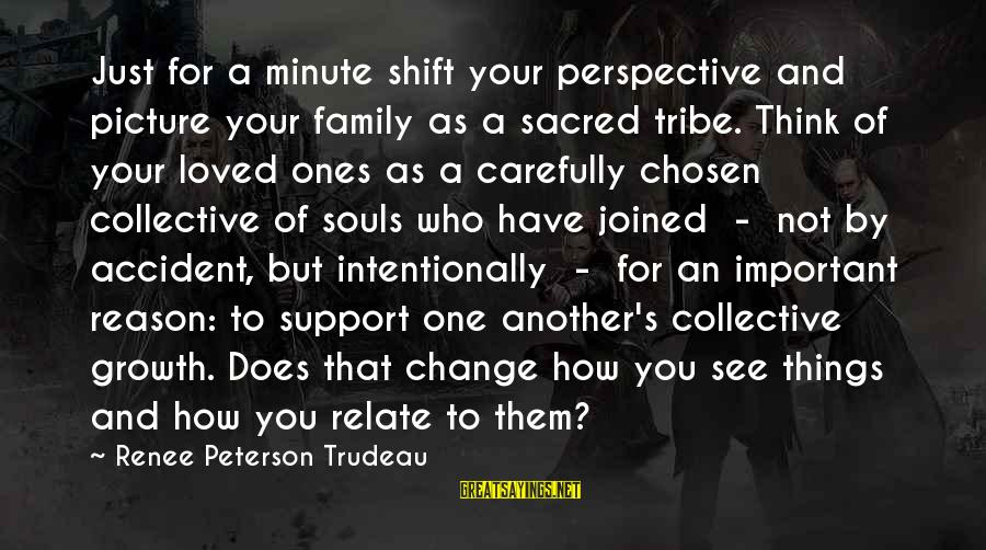 Your Chosen Family Sayings By Renee Peterson Trudeau: Just for a minute shift your perspective and picture your family as a sacred tribe.