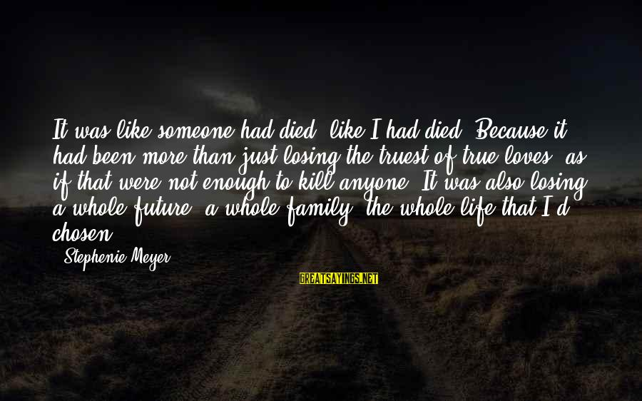 Your Chosen Family Sayings By Stephenie Meyer: It was like someone had died- like I had died. Because it had been more