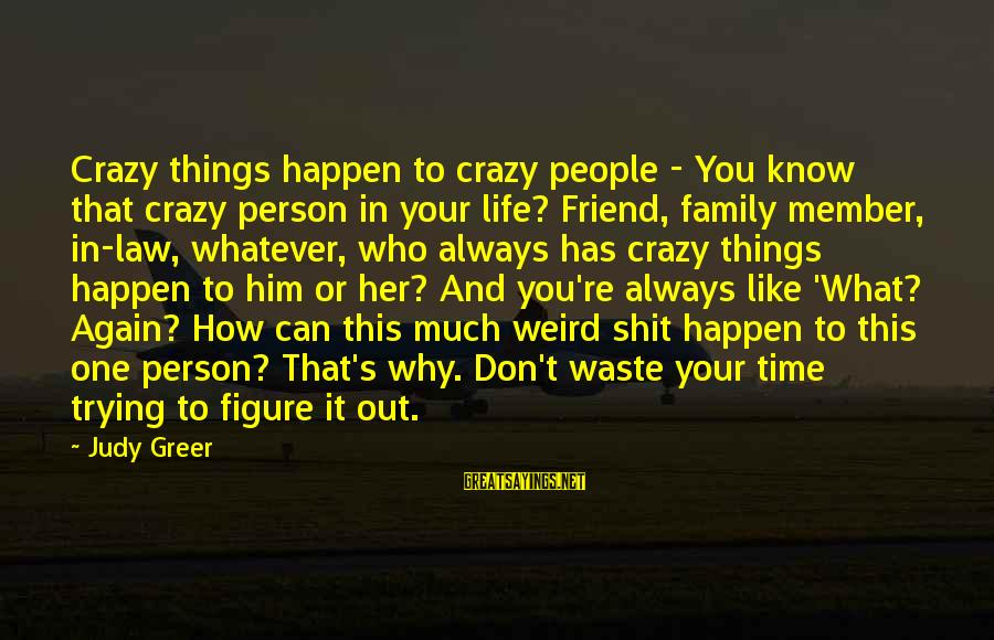 Your Crazy Family Sayings By Judy Greer: Crazy things happen to crazy people - You know that crazy person in your life?