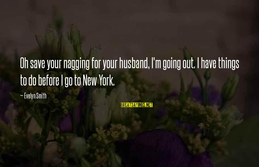Your Daughter And Husband Sayings By Evelyn Smith: Oh save your nagging for your husband, I'm going out. I have things to do