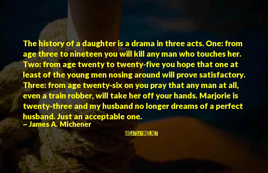 Your Daughter And Husband Sayings By James A. Michener: The history of a daughter is a drama in three acts. One: from age three