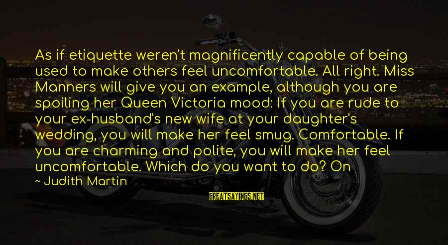 Your Daughter And Husband Sayings By Judith Martin: As if etiquette weren't magnificently capable of being used to make others feel uncomfortable. All
