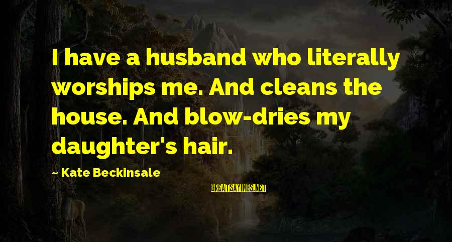 Your Daughter And Husband Sayings By Kate Beckinsale: I have a husband who literally worships me. And cleans the house. And blow-dries my