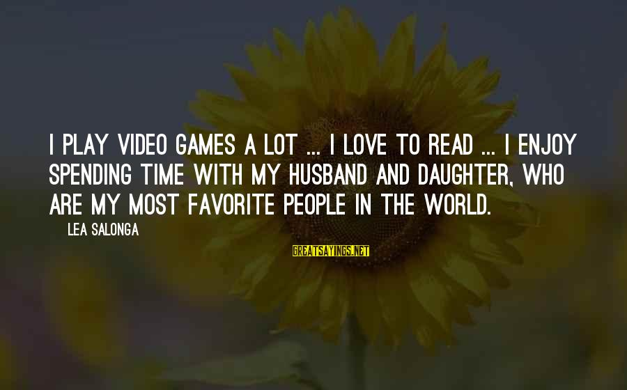 Your Daughter And Husband Sayings By Lea Salonga: I play video games a lot ... I love to read ... I enjoy spending