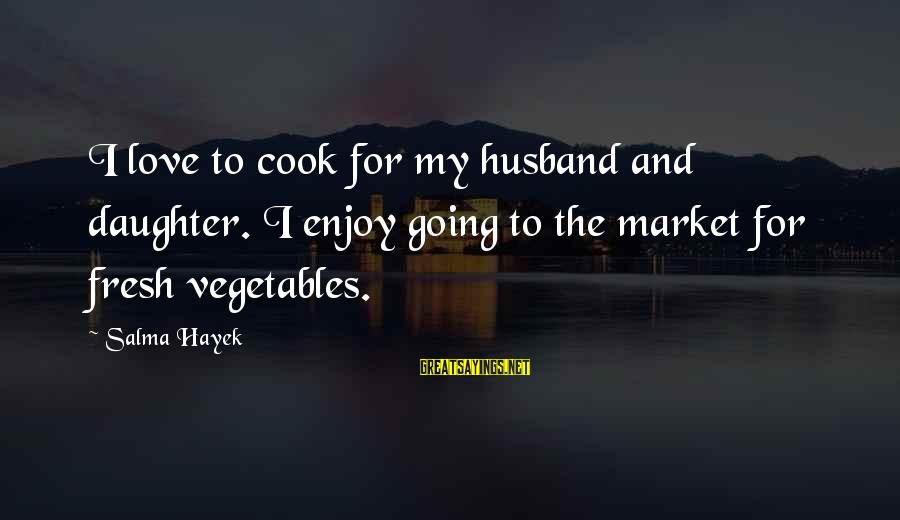 Your Daughter And Husband Sayings By Salma Hayek: I love to cook for my husband and daughter. I enjoy going to the market