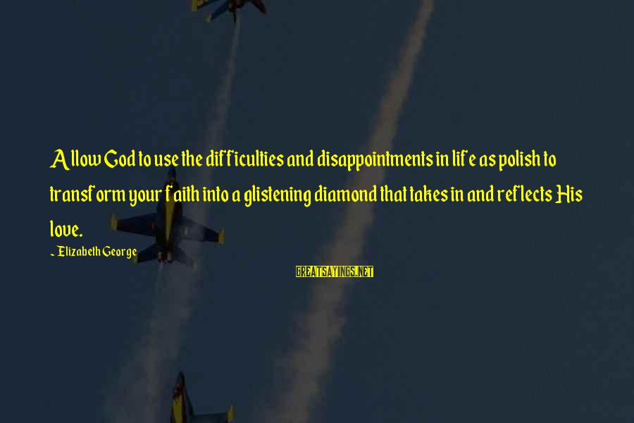 Your Faith In God Sayings By Elizabeth George: Allow God to use the difficulties and disappointments in life as polish to transform your