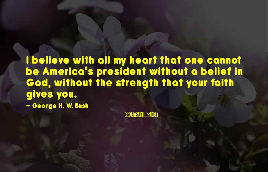 Your Faith In God Sayings By George H. W. Bush: I believe with all my heart that one cannot be America's president without a belief