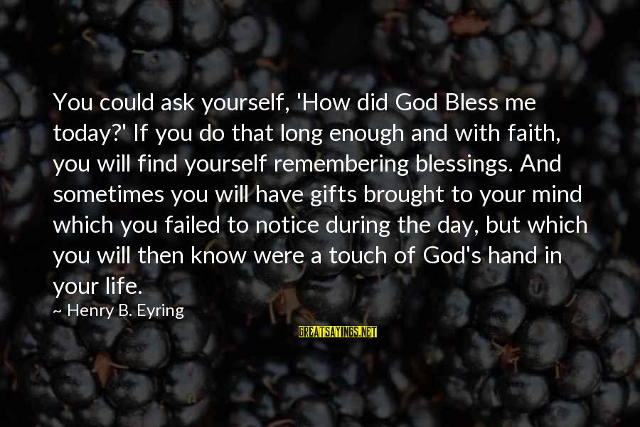 Your Faith In God Sayings By Henry B. Eyring: You could ask yourself, 'How did God Bless me today?' If you do that long