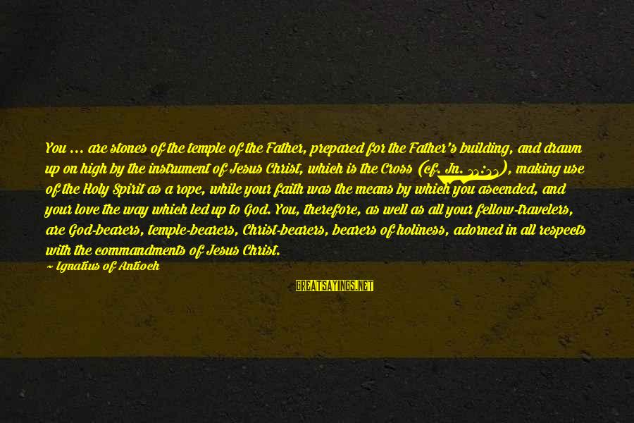 Your Faith In God Sayings By Ignatius Of Antioch: You ... are stones of the temple of the Father, prepared for the Father's building,